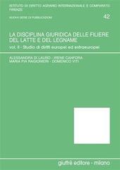 La disciplina giuridica delle filiere del latte e del legname. Vol. 2: Studio di diritti europei ed extraeuropei.