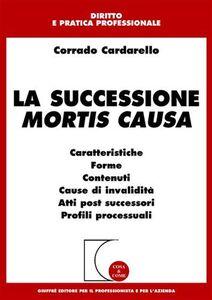 Libro La successione mortis causa. Caratteristiche, forme, contenuti, cause di invalidità, atti post successori, profili processuali Corrado Cardarello