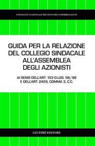 Libro Guida per la relazione del collegio sindacale all'assemblea degli azionisti. Ai sensi dell'art. 153 D.Lgs. 58/98 e dell'art. 2429, comma 3, C. c.