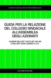 Guida per la relazione del collegio sindacale all'assemblea degli azionisti. Ai sensi dell'art. 153 D.Lgs. 58/98 e dell'art. 2429, comma 3, C. c.