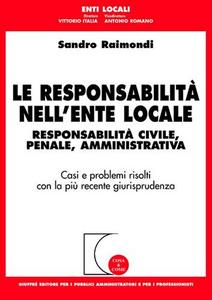 Libro Le responsabilità nell'ente locale. Responsabilità civile, penale, amministrativa. Casi e problemi risolti con la più recente giurisprudenza Sandro Raimondi