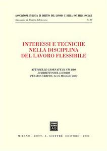 Libro Interessi e tecniche nella disciplina del lavoro flessibile. Atti delle Giornate di studio di diritto del lavoro (Pesaro-Urbino, 24-25 maggio 2002)