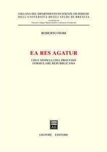 Libro Ea res agatur. I due modelli del processo formulare repubblicano Roberto Fiori