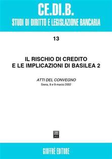 Il rischio di credito e le implicazioni di Basilea 2. Atti del Convegno (Siena, 8-9 marzo 2002)