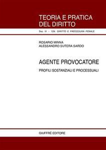 Agente provocatore. Profili sostanziali e processuali - Rosario Minna,Alessandro Sutera Sardo - copertina