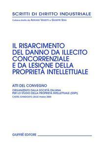 Il risarcimento del danno da illecito concorrenziale e da lesione della proprietà intellettuale. Atti del Convegno (Castel Gandolfo, 20-22 marzo 2003)