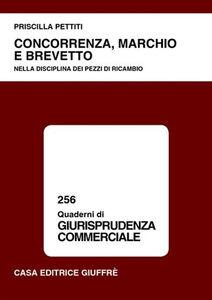 Libro Concorrenza, marchio e brevetto. Nella disciplina dei pezzi di ricambio Priscilla Pettiti