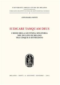 Libro Iudicare tamquam deus. I modi della giustizia senatoria nel Ducato di Milano tra Cinque e Settecento Annamaria Monti