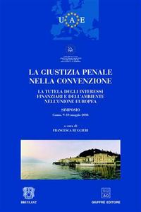 Libro La giustizia penale nella convenzione. La tutela degli interessi finanziari e dell'ambiente nell'Unione Europea. Atti del Simposio (Como, 9-10 maggio 2003)
