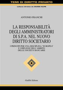 La responsabilità degli amministratori di Spa nel nuovo diritto societario. I principi per una disciplina «europea» e i riflessi nell'ambito delle società bancarie