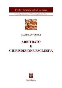 Libro Arbitrato e giurisdizione esclusiva Marco Antonioli