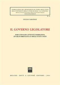 Libro Il governo legislatore. Esecutivo ed attività normativa in Gran Bretagna e negli Stati Uniti Giulia Caravale