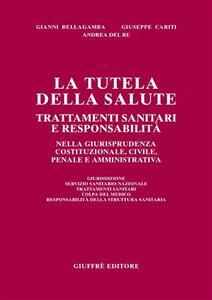 La tutela della salute. Trattamenti sanitari e responsabilità nella giurisprudenza costituzionale, civile, penale e amministrativa