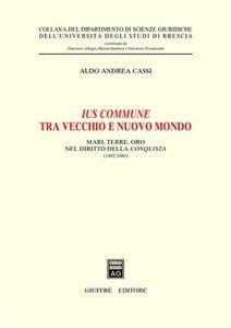 Foto Cover di Ius commune tra vecchio e nuovo mondo. Mari, terre, oro nel diritto della conquista (1492-1680), Libro di Aldo A. Cassi, edito da Giuffrè