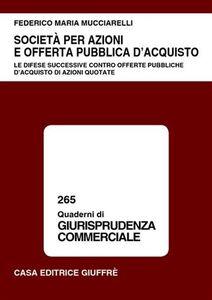 Libro Società per azioni e offerta pubblica d'acquisto. Le difese successive contro offerte pubbliche d'acquisto di azioni quotate Federico M. Mucciarelli