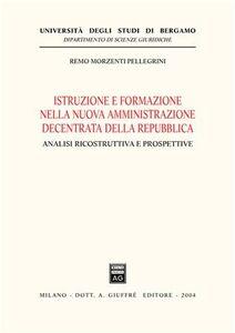 Libro Istruzione e formazione nella nuova amministrazione decentrata della Repubblica. Analisi ricostruttiva e prospettive Remo Morzenti Pellegrini