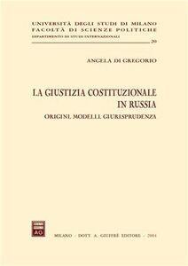 Libro La giustizia costituzionale in Russia. Origini, modelli, giurisprudenza Angela Di Gregorio