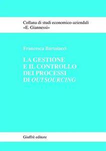 Libro La gestione e il controllo dei processi di outsourcing Francesca Bartolacci