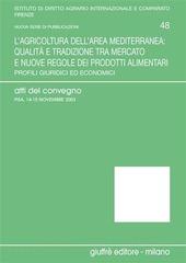 L' agricoltura dell'area mediterranea: qualità e tradizione tra mercato e nuove regole dei prodotti alimentari. Profili giuridici ed economici. Atti del Convegno