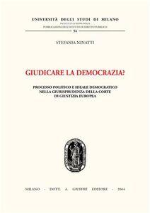 Libro Giudicare la democrazia? Processo politico e ideale democratico nella giurisprudenza della Corte di Giustizia Europea Stefania Ninatti