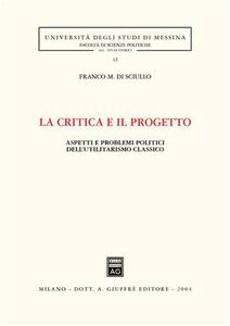 Libro La critica e il progetto. Aspetti e problemi politici dell'utilitarismo classico Franco Di Sciullo