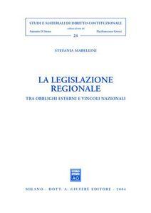 Foto Cover di La legislazione regionale. Tra obblighi esterni e vincoli nazionali, Libro di Stefania Mabellini, edito da Giuffrè