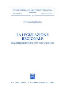 Libro La legislazione regionale. Tra obblighi esterni e vincoli nazionali Stefania Mabellini