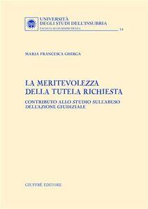 Libro La meritevolezza della tutela richiesta. Contributo allo studio sull'abuso dell'azione giudiziale M. Francesca Ghirga