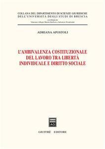 L' ambivalenza costituzionale del lavoro tra libertà individuale e diritto sociale - Adriana Apostoli - copertina
