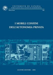 Libro I mobili confini dell'autonomia privata. Atti del Convegno di studi in onore del prof. Carmelo Lazzara (Catania, 12-14 settembre 2002)
