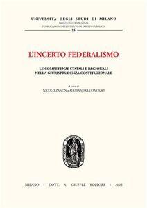Libro L' incerto federalismo. Le competenze statali e regionali nella giurisprudenza costituzionale