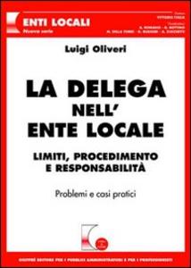 Libro La delega nell'ente locale. Limiti, procedimento e responsabilità. Problemi e casi pratici Luigi Oliveri