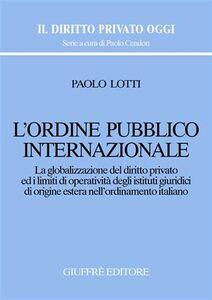 Libro L' ordine pubblico internazionale. La globalizzazione del diritto privato ed i limiti di operatività degli istituti giuridici di origine estera... Paolo Lotti