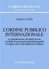 L' ordine pubblico internazionale. La globalizzazione del diritto privato ed i limiti di operatività degli istituti giuridici di origine estera...