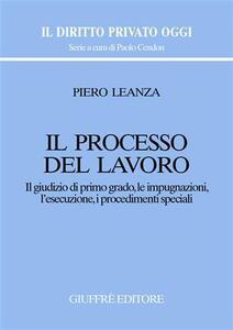 Il processo del lavoro. Il giudizio di primo grado, le impugnazioni, l'esecuzione, i procedimenti speciali - Piero Leanza - copertina