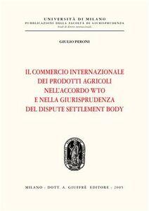 Foto Cover di Il commercio internazionale dei prodotti agricoli nell'accordo WTO e nella giurisprudenza del dispute settlement body, Libro di Giulio Peroni, edito da Giuffrè