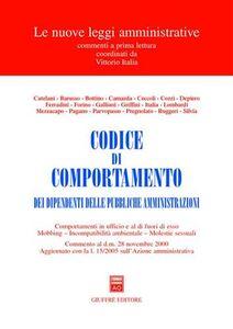 Libro Codice di comportamento dei dipendenti delle pubbliche amministrazioni. Comportamenti in ufficio e al di fuori di esso. Mobbing. Incompatibilità ambientale...
