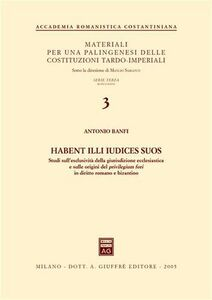 Libro Habent illi iudices suos. Studi sull'esclusività della giurisdizione ecclesiastica e sulle origini del privilegium fori in diritto romano e bizantino Antonio Banfi