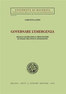 Libro Governare l'emergenza. Delega legislativa e pieni poteri in Italia tra Otto e Novecento Carlotta Latini