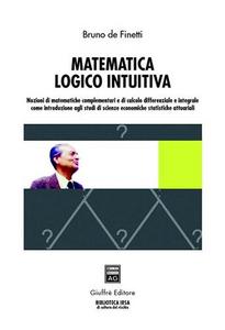 Libro Matematica logico intuitiva. Nozioni di matematiche complementari e di calcolo differenziale e integrale... Bruno De Finetti