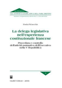 Libro La delega legislativa nell'esperienza costituzionale francese. Procedura e controllo dell'attività normativa dell'esecutivo nella V Repubblica Paola Piciacchia