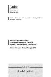 Il nuovo welfare state dopo la riforma del titolo V. Sanità e assistenza a confronto. Atti del Convegno (Roma, 17 maggio 2002)
