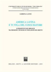 Libro America latina e tutela del consumatore. Le prospettive del Mercosur tra problemi e tecniche di unificazione del diritto Sabrina Lanni