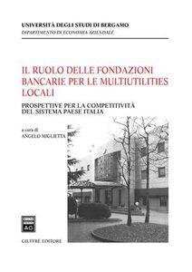 Libro Il ruolo delle fondazioni bancarie per le multiutilities locali. Prospettive per la competitività del sistema paese Italia Angelo Miglietta