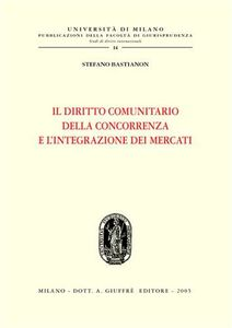 Libro Il diritto comunitario della concorrenza e l'integrazione dei mercati Stefano Bastianon