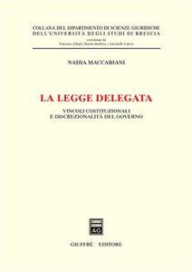 Libro La legge delegata. Vincoli costituzionali e discrezionalità del governo Nadia Maccabiani