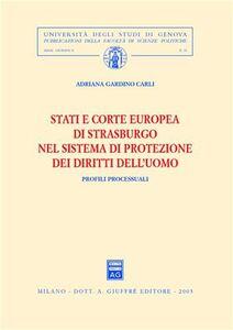 Libro Stati e Corte europea di Strasburgo nel sistema di protezione dei diritti dell'uomo. Profili processuali Adriana Gardino Carli