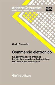 Libro Commercio elettronico. La governance di Internet tra diritto statuale, autodisciplina, soft law e lex mercatoria Carlo Rossello