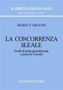 Libro La concorrenza sleale. Profili di tutela giurisdizionale e presso le autority M. Pasqualina Grauso