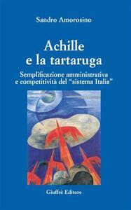 Achille e la tartaruga. Semplificazione amministrativa e competitiva del «sistema Italia» - Sandro Amorosino - copertina